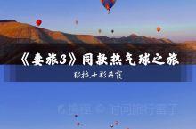 《妻旅3》同款热气球之旅|张掖七彩丹霞