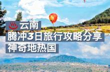 云南|腾冲经典3日旅行攻略,神奇地热国