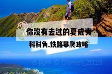 夏威夷最具挑战徒步探险|科科角铁路攀爬  这里极少有中国人,来夏威夷之前,我就深深地爱上了这条夏威夷