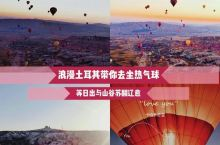 旅行必体验浪漫的土耳其 | 乘坐热气球俯瞰整个山谷  观赏壮阔的岩石美景外体验在天空翱翔!  大家看