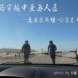 哈萨克斯坦游记图文-(独家)陆路穿越中亚无人区(详细路线 签证攻略)
